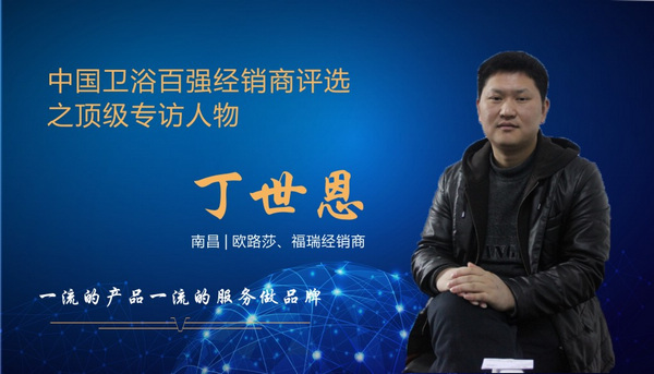 中国卫浴百强经销商评选之顶级专访——欧路莎、福瑞卫浴丁世恩:一流的产品一流的服务做品牌