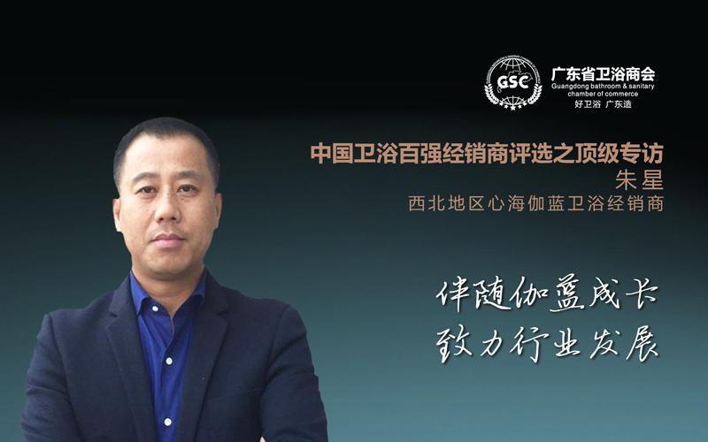 中国卫浴百强经销商评选之顶级专访——朱星:伴随伽蓝成长,致力行业发展