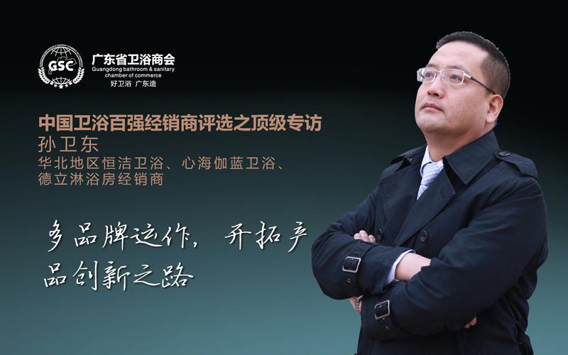 中国卫浴百强经销商评选之顶级专访——孙卫东:勤修内功,开拓产品创新之路