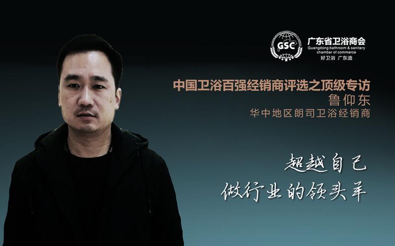 中国卫浴百强经销商评选之顶级专访——鲁仰东:超越自己,做行业的领头羊