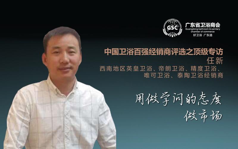中国卫浴百强经销商评选之顶级专访——任新:用做学问的态度,做市场