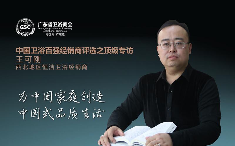 中国卫浴百强经销商评选之顶级专访——恒洁卫浴王可刚:创造中国式品质生活