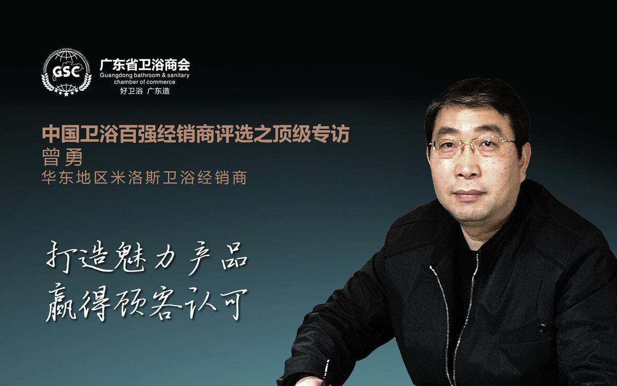 中国卫浴百强经销商评选之顶级专访 ——曾勇:打造魅力产品,赢得顾客认可
