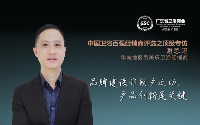中国卫浴百强经销商评选之顶级专访——谢思阳:品牌建设非朝夕之功,产品创新是关键