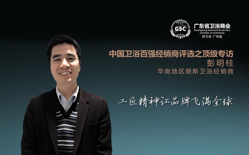 卫浴百强经销商评选之顶级专访——彭明桂:工匠精神让品牌飞满全球