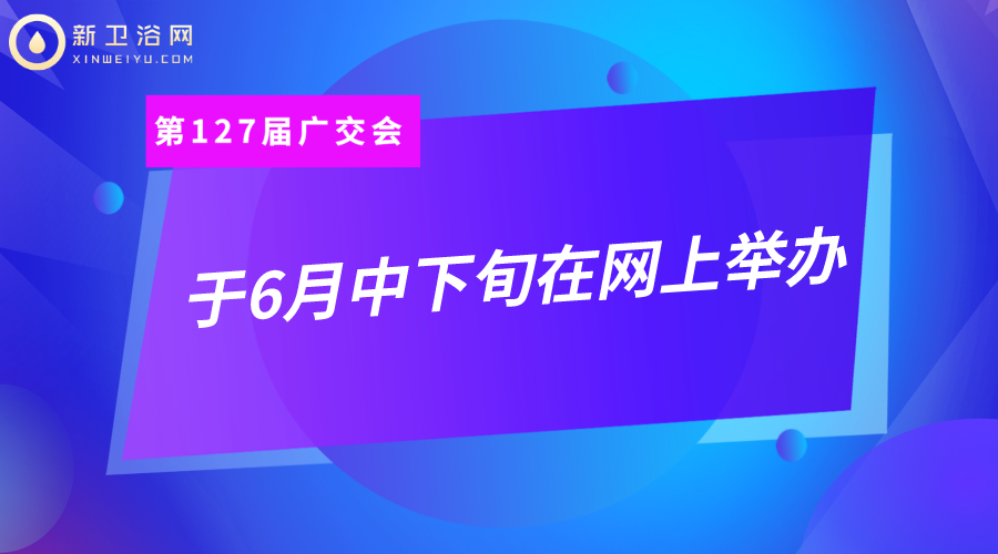 定了!第127届广交会于6月中下旬,将首次以网络形式举办!